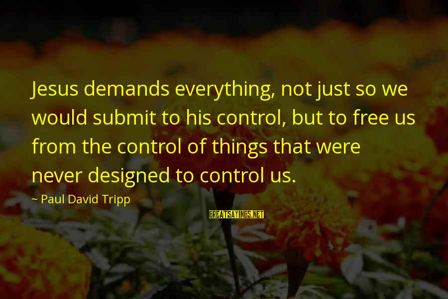 End Of Something New Beginning Sayings By Paul David Tripp: Jesus demands everything, not just so we would submit to his control, but to free