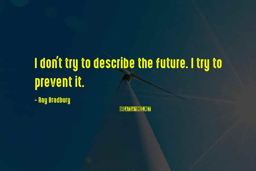 End Of Something New Beginning Sayings By Ray Bradbury: I don't try to describe the future. I try to prevent it.