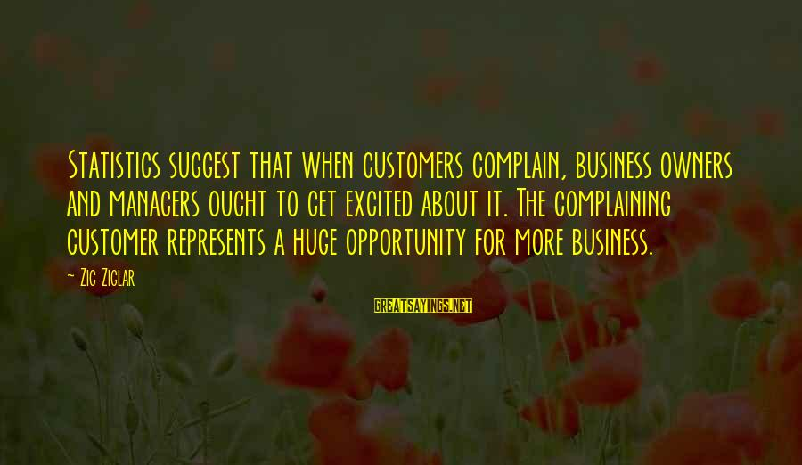 End Of Something New Beginning Sayings By Zig Ziglar: Statistics suggest that when customers complain, business owners and managers ought to get excited about