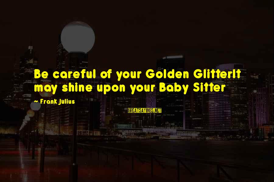 End Of Winter Season Sayings By Frank Julius: Be careful of your Golden GlitterIt may shine upon your Baby Sitter
