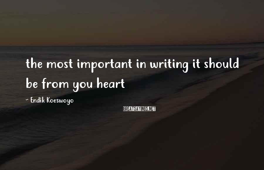 Endik Koeswoyo Sayings: the most important in writing it should be from you heart