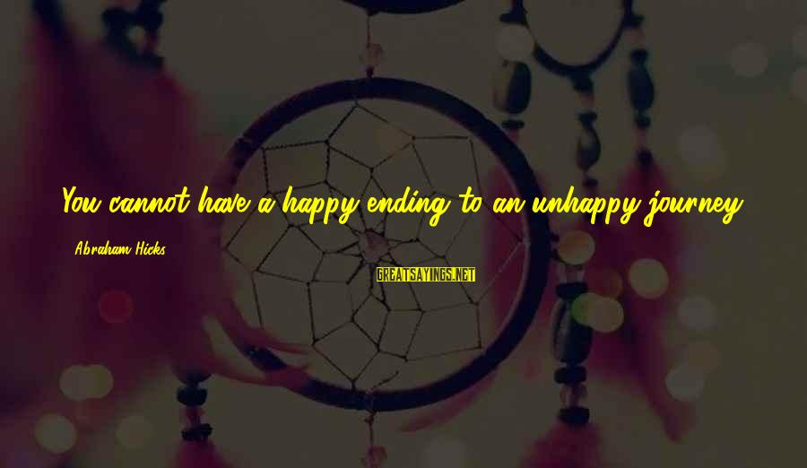 Ending A Journey Sayings By Abraham Hicks: You cannot have a happy ending to an unhappy journey.