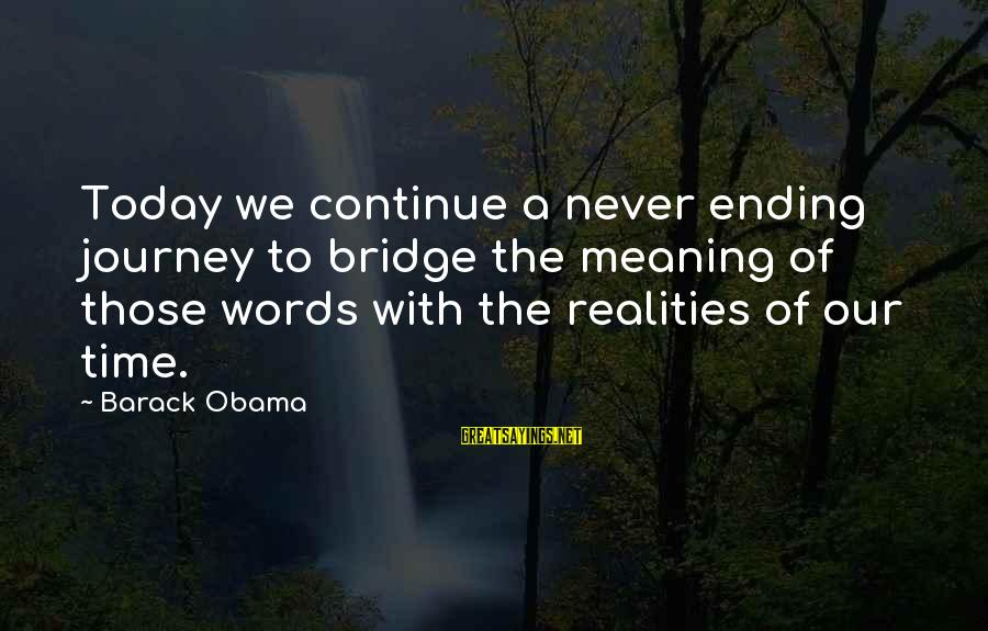 Ending A Journey Sayings By Barack Obama: Today we continue a never ending journey to bridge the meaning of those words with