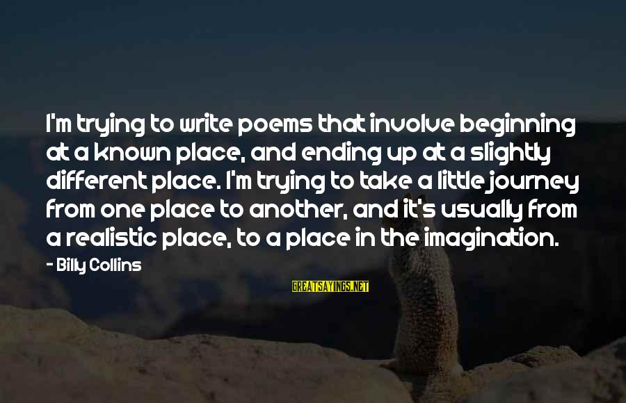 Ending A Journey Sayings By Billy Collins: I'm trying to write poems that involve beginning at a known place, and ending up