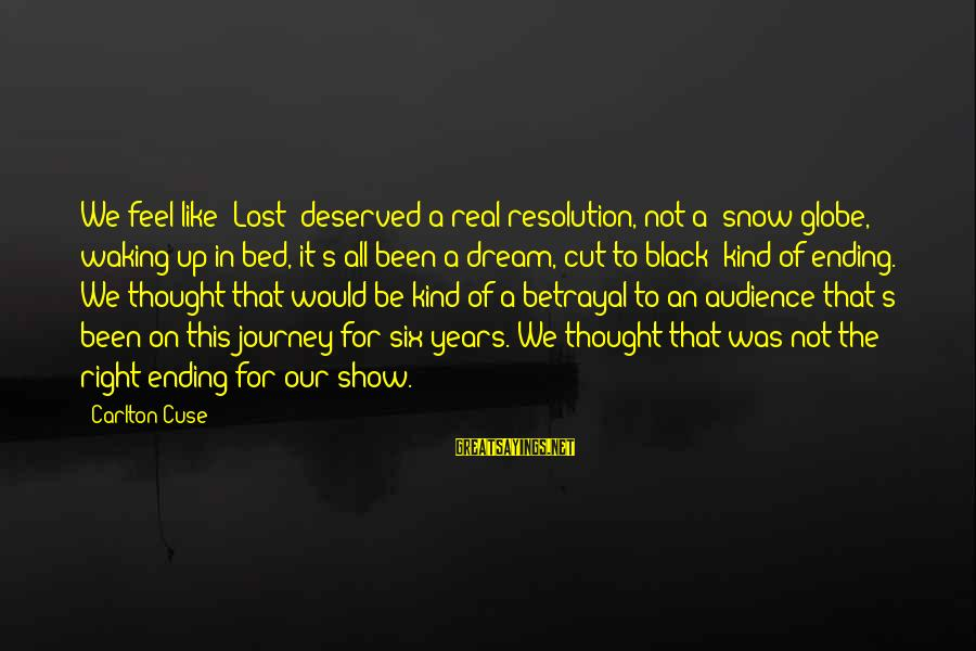Ending A Journey Sayings By Carlton Cuse: We feel like 'Lost' deserved a real resolution, not a 'snow globe, waking up in