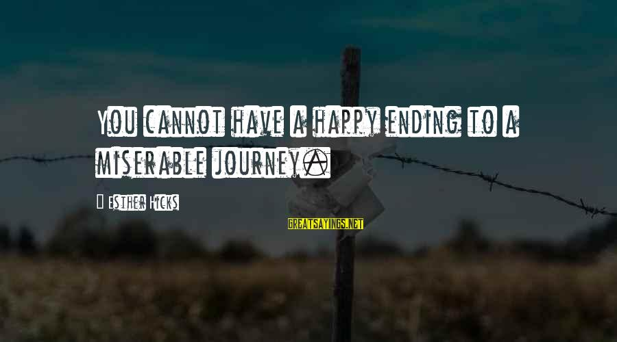 Ending A Journey Sayings By Esther Hicks: You cannot have a happy ending to a miserable journey.