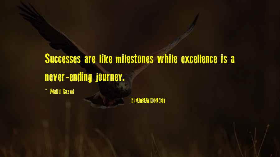 Ending A Journey Sayings By Majid Kazmi: Successes are like milestones while excellence is a never-ending journey.