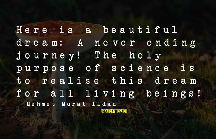 Ending A Journey Sayings By Mehmet Murat Ildan: Here is a beautiful dream: A never-ending journey! The holy purpose of science is to