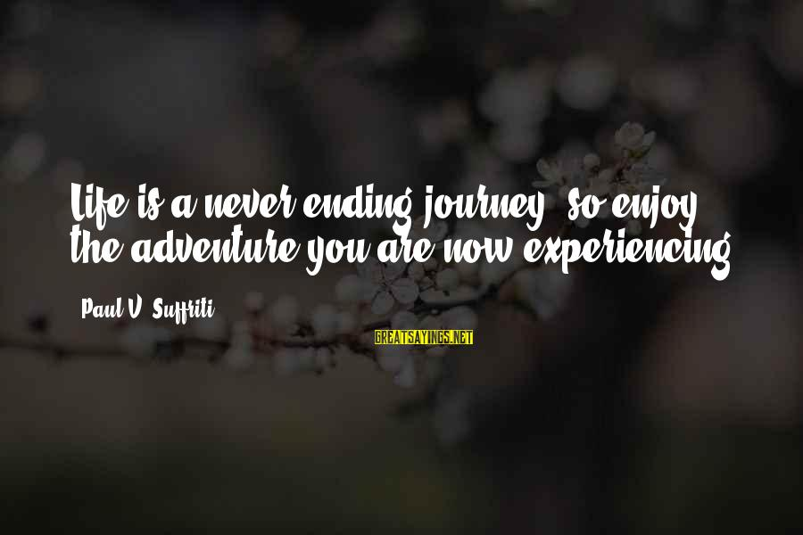 Ending A Journey Sayings By Paul V. Suffriti: Life is a never ending journey, so enjoy the adventure you are now experiencing