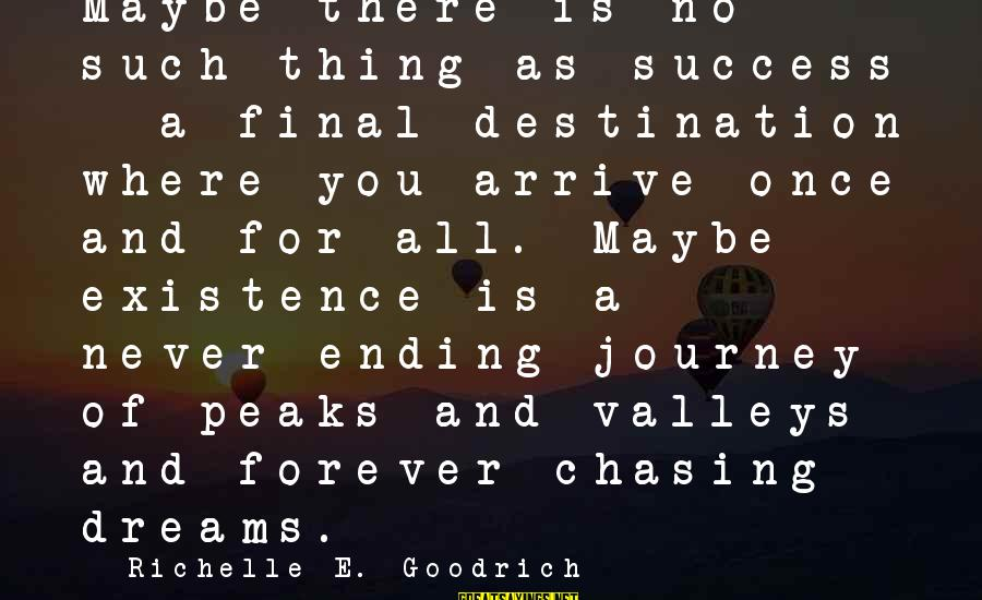 Ending A Journey Sayings By Richelle E. Goodrich: Maybe there is no such thing as success - a final destination where you arrive