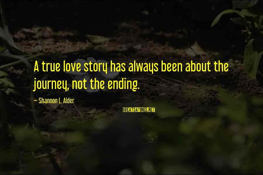 Ending A Journey Sayings By Shannon L. Alder: A true love story has always been about the journey, not the ending.