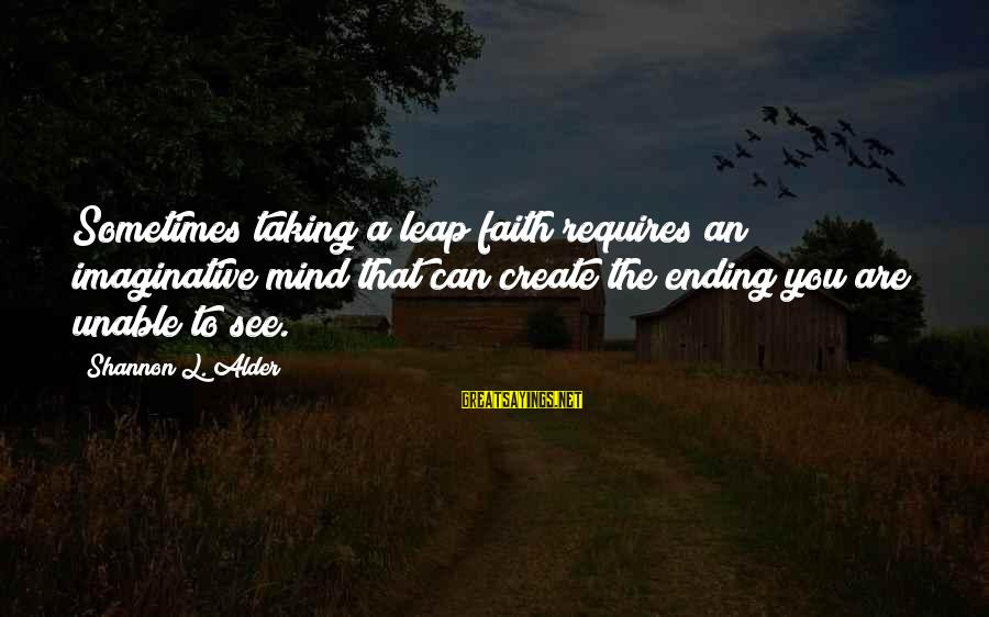 Ending A Journey Sayings By Shannon L. Alder: Sometimes taking a leap faith requires an imaginative mind that can create the ending you