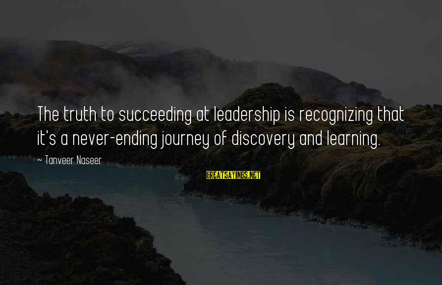 Ending A Journey Sayings By Tanveer Naseer: The truth to succeeding at leadership is recognizing that it's a never-ending journey of discovery