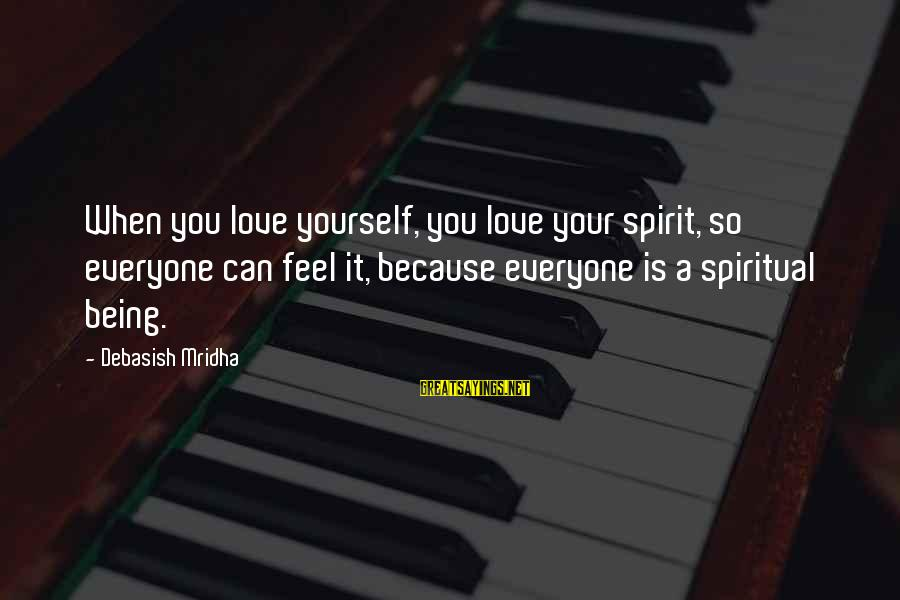 Endless Frontier Sayings By Debasish Mridha: When you love yourself, you love your spirit, so everyone can feel it, because everyone