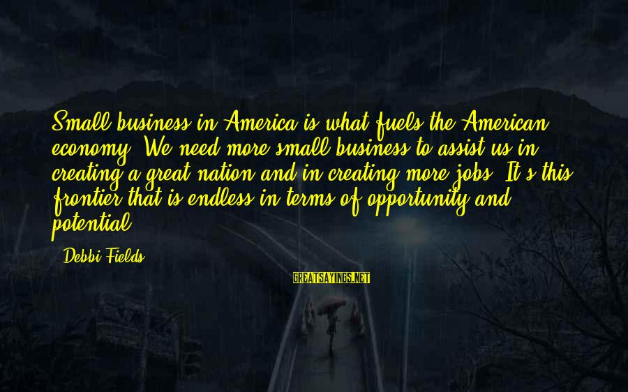 Endless Frontier Sayings By Debbi Fields: Small business in America is what fuels the American economy. We need more small business