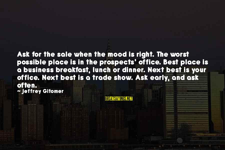 Endless Frontier Sayings By Jeffrey Gitomer: Ask for the sale when the mood is right. The worst possible place is in