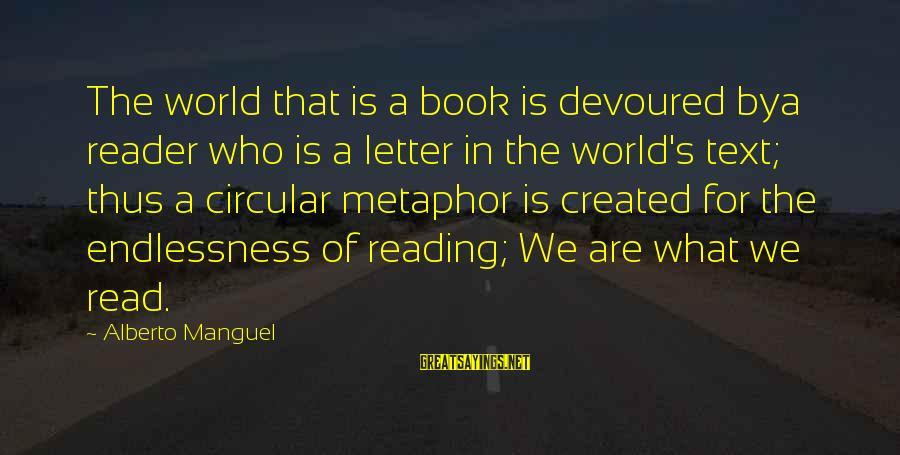 Endlessness Sayings By Alberto Manguel: The world that is a book is devoured bya reader who is a letter in