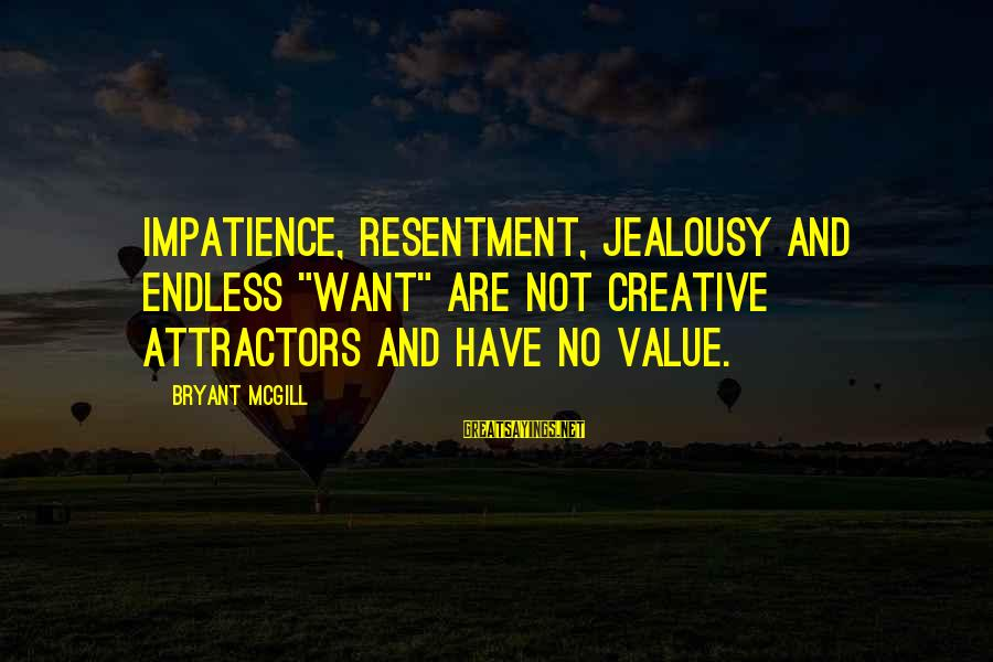 """Endlessness Sayings By Bryant McGill: Impatience, resentment, jealousy and endless """"want"""" are not creative attractors and have no value."""