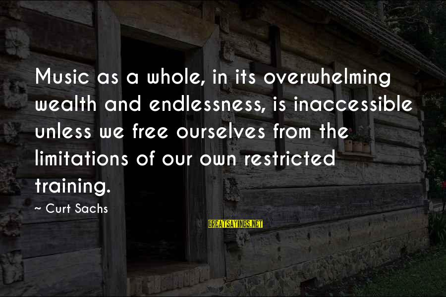 Endlessness Sayings By Curt Sachs: Music as a whole, in its overwhelming wealth and endlessness, is inaccessible unless we free