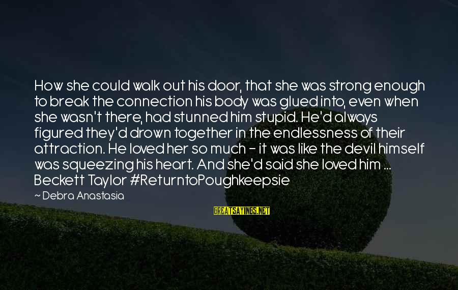 Endlessness Sayings By Debra Anastasia: How she could walk out his door, that she was strong enough to break the