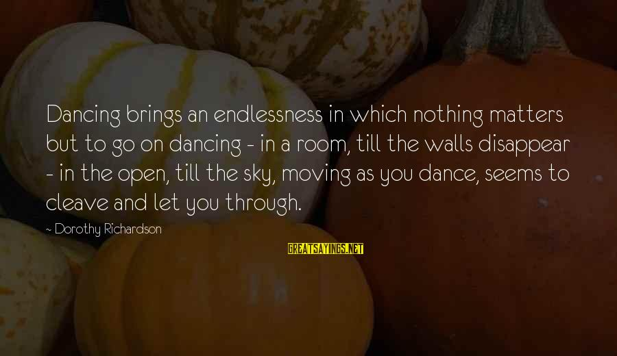 Endlessness Sayings By Dorothy Richardson: Dancing brings an endlessness in which nothing matters but to go on dancing - in