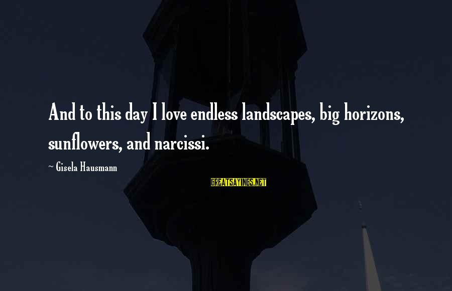 Endlessness Sayings By Gisela Hausmann: And to this day I love endless landscapes, big horizons, sunflowers, and narcissi.