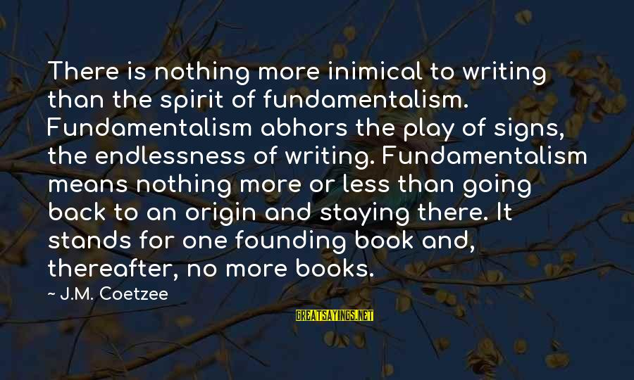 Endlessness Sayings By J.M. Coetzee: There is nothing more inimical to writing than the spirit of fundamentalism. Fundamentalism abhors the
