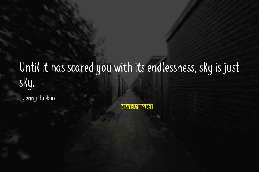 Endlessness Sayings By Jenny Hubbard: Until it has scared you with its endlessness, sky is just sky.