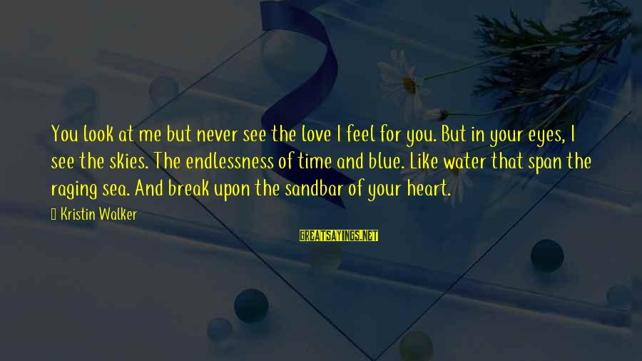 Endlessness Sayings By Kristin Walker: You look at me but never see the love I feel for you. But in
