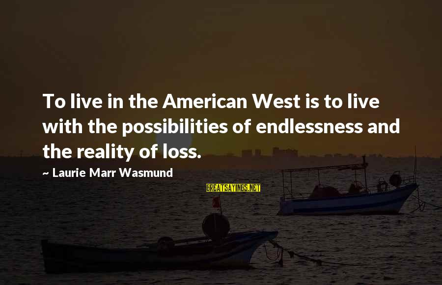 Endlessness Sayings By Laurie Marr Wasmund: To live in the American West is to live with the possibilities of endlessness and