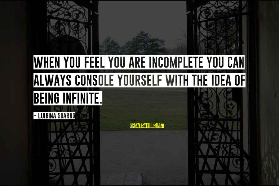 Endlessness Sayings By Luigina Sgarro: When you feel you are incomplete you can always console yourself with the idea of