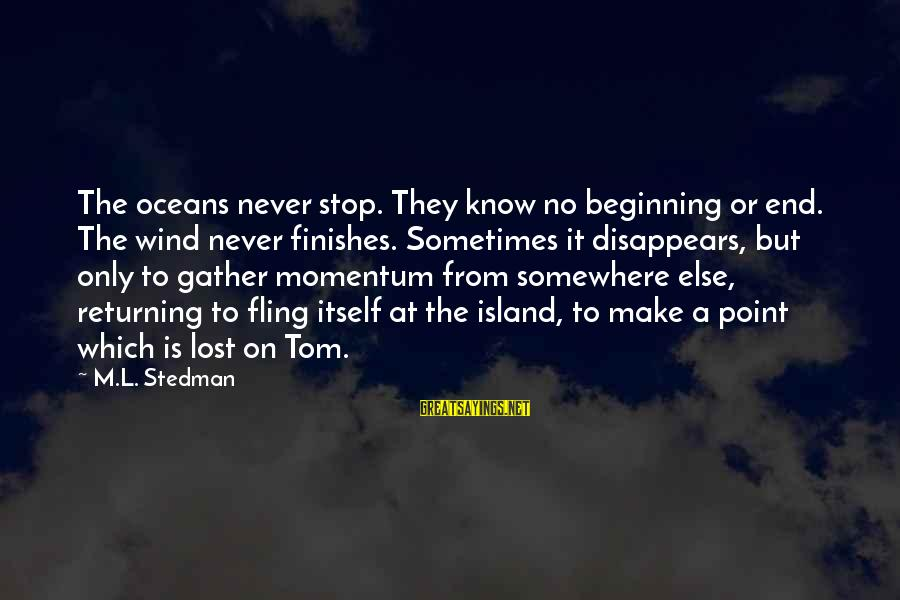 Endlessness Sayings By M.L. Stedman: The oceans never stop. They know no beginning or end. The wind never finishes. Sometimes