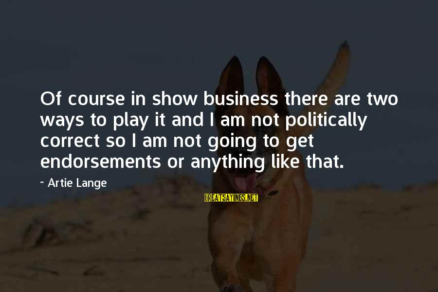 Endorsements Sayings By Artie Lange: Of course in show business there are two ways to play it and I am