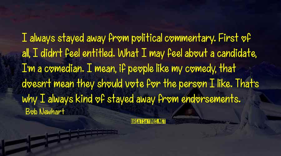Endorsements Sayings By Bob Newhart: I always stayed away from political commentary. First of all, I didn't feel entitled. What