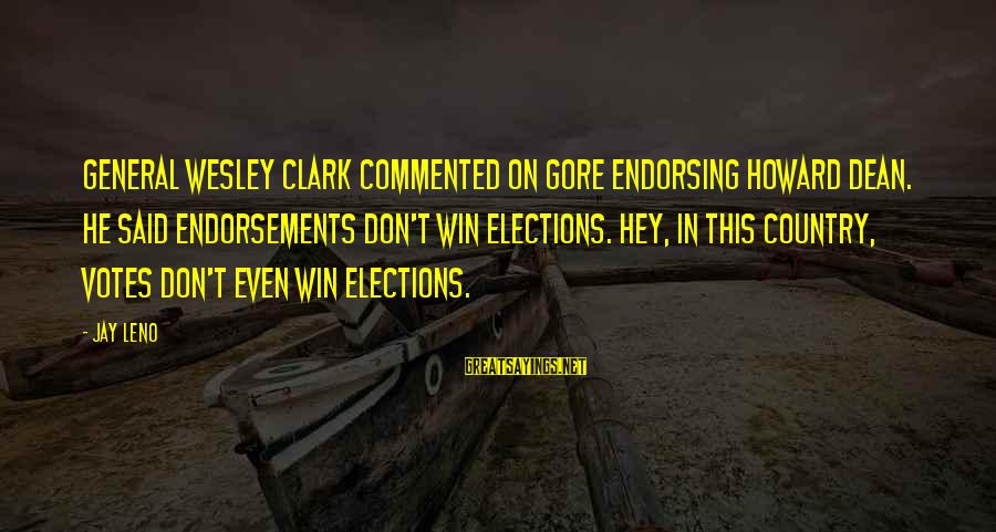 Endorsements Sayings By Jay Leno: General Wesley Clark commented on Gore endorsing Howard Dean. He said endorsements don't win elections.