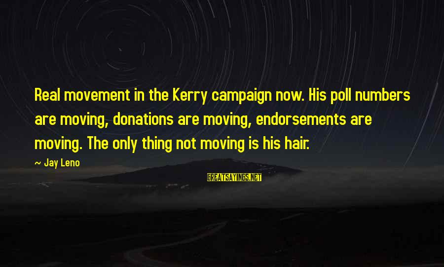 Endorsements Sayings By Jay Leno: Real movement in the Kerry campaign now. His poll numbers are moving, donations are moving,