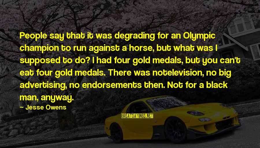 Endorsements Sayings By Jesse Owens: People say that it was degrading for an Olympic champion to run against a horse,