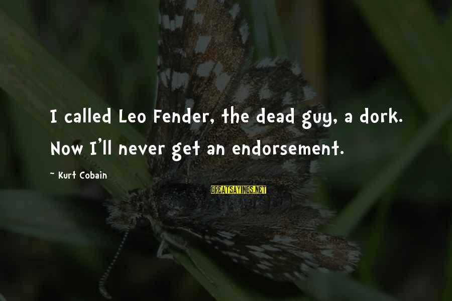 Endorsements Sayings By Kurt Cobain: I called Leo Fender, the dead guy, a dork. Now I'll never get an endorsement.