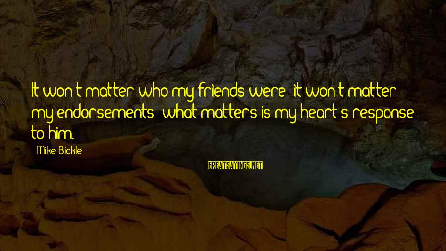 Endorsements Sayings By Mike Bickle: It won't matter who my friends were; it won't matter my endorsements; what matters is