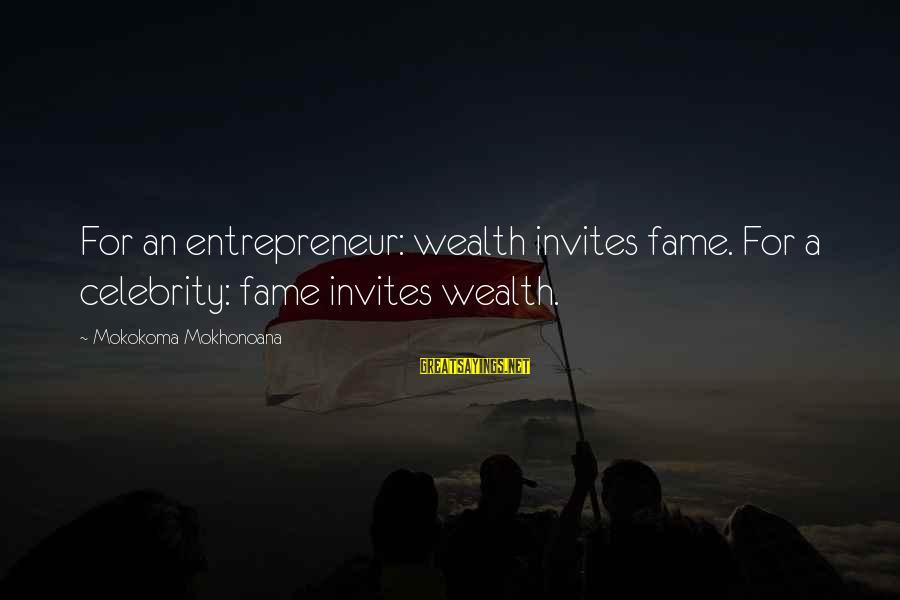 Endorsements Sayings By Mokokoma Mokhonoana: For an entrepreneur: wealth invites fame. For a celebrity: fame invites wealth.