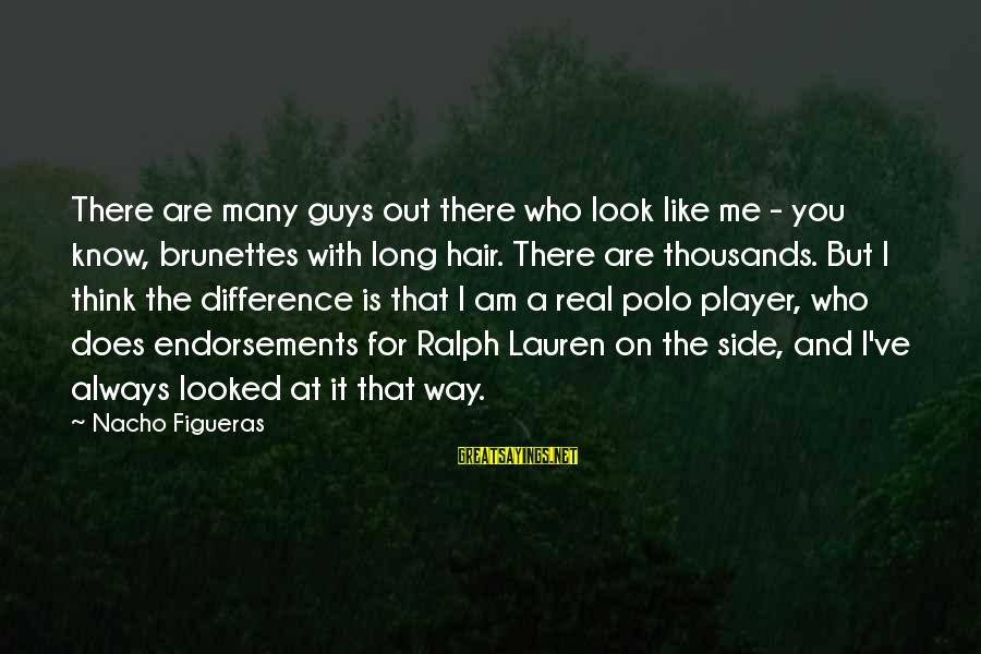 Endorsements Sayings By Nacho Figueras: There are many guys out there who look like me - you know, brunettes with