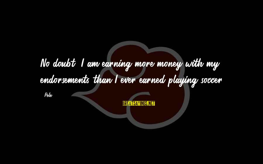 Endorsements Sayings By Pele: No doubt, I am earning more money with my endorsements than I ever earned playing