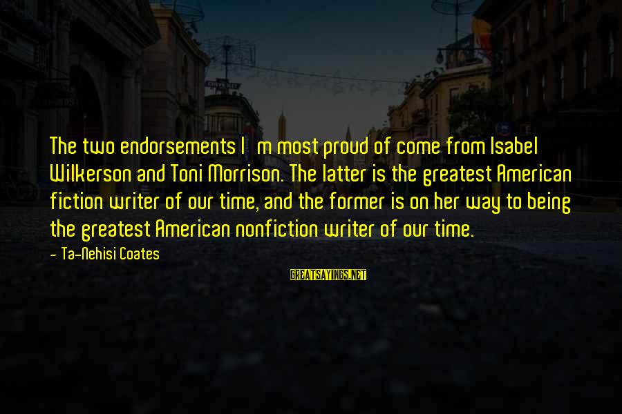 Endorsements Sayings By Ta-Nehisi Coates: The two endorsements I'm most proud of come from Isabel Wilkerson and Toni Morrison. The