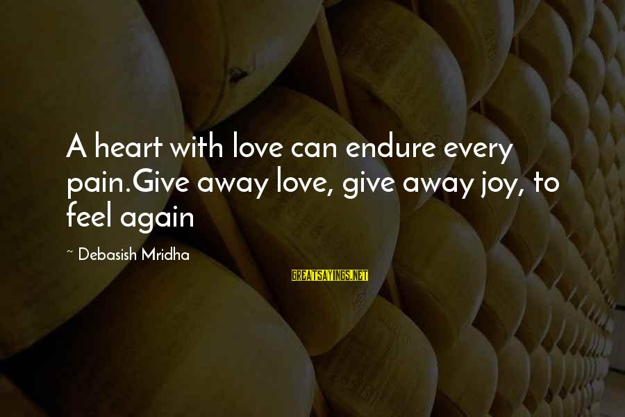 Endure Pain Love Sayings By Debasish Mridha: A heart with love can endure every pain.Give away love, give away joy, to feel