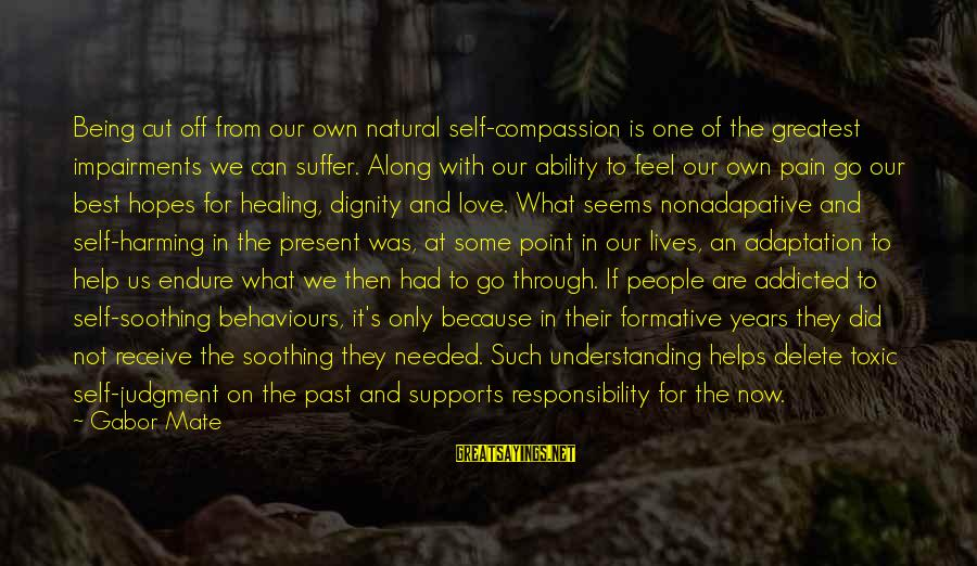 Endure Pain Love Sayings By Gabor Mate: Being cut off from our own natural self-compassion is one of the greatest impairments we