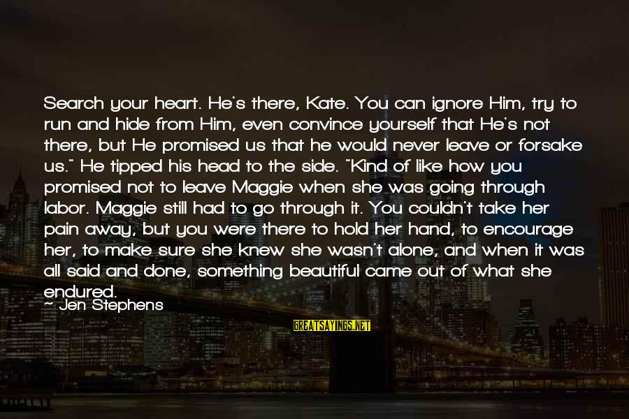 Endure Pain Love Sayings By Jen Stephens: Search your heart. He's there, Kate. You can ignore Him, try to run and hide