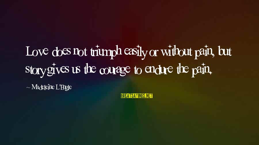 Endure Pain Love Sayings By Madeleine L'Engle: Love does not triumph easily or without pain, but story gives us the courage to
