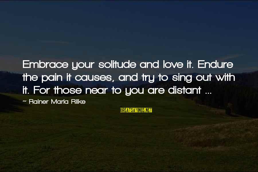 Endure Pain Love Sayings By Rainer Maria Rilke: Embrace your solitude and love it. Endure the pain it causes, and try to sing