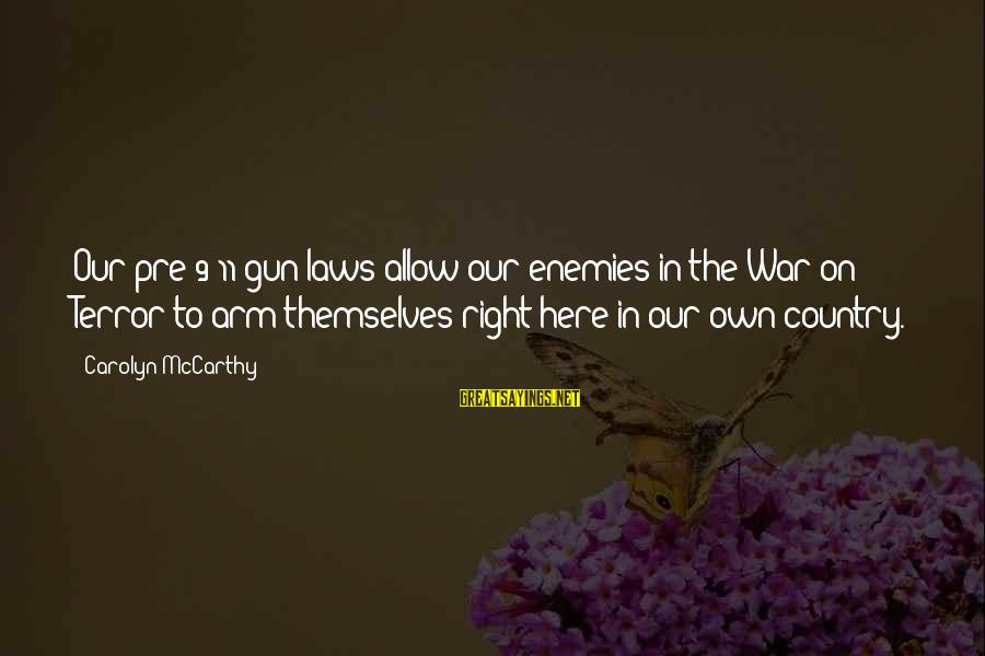 Enemies In War Sayings By Carolyn McCarthy: Our pre-9/11 gun laws allow our enemies in the War on Terror to arm themselves