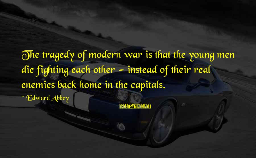 Enemies In War Sayings By Edward Abbey: The tragedy of modern war is that the young men die fighting each other -